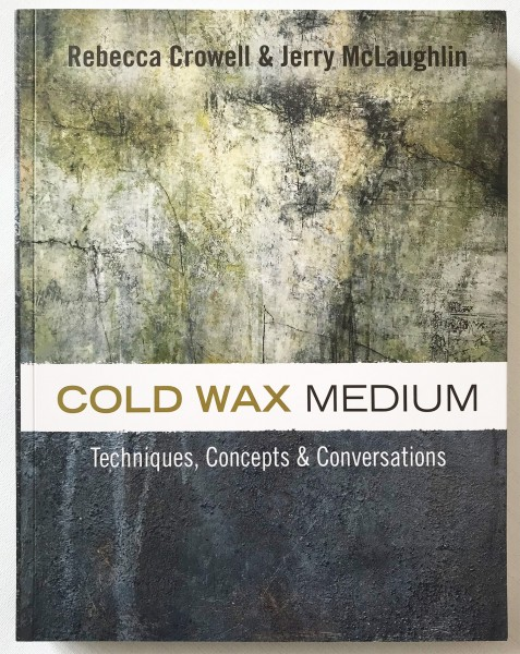 Cold Wax Book. COLD WAX MEDIUM: Techniques, Concepts & Conversations. Rebecca Crowell and Jerry McLa